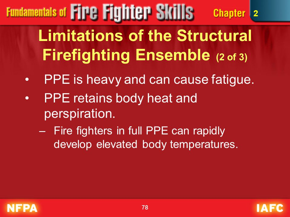 78 Limitations of the Structural Firefighting Ensemble (2 of 3) PPE is heavy and can cause fatigue. PPE retains body heat and perspiration. –Fire figh