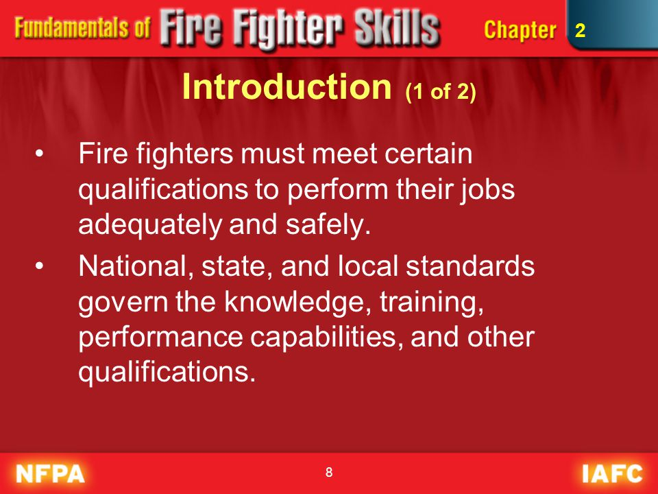 8 Introduction (1 of 2) Fire fighters must meet certain qualifications to perform their jobs adequately and safely. National, state, and local standar