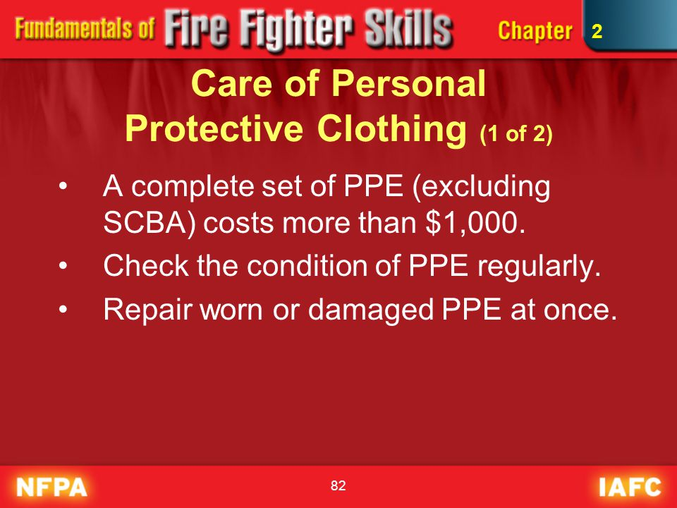 82 Care of Personal Protective Clothing (1 of 2) A complete set of PPE (excluding SCBA) costs more than $1,000. Check the condition of PPE regularly.