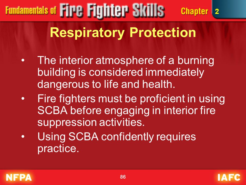 86 Respiratory Protection The interior atmosphere of a burning building is considered immediately dangerous to life and health. Fire fighters must be