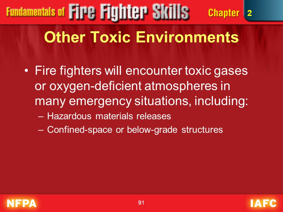 91 Other Toxic Environments Fire fighters will encounter toxic gases or oxygen-deficient atmospheres in many emergency situations, including: –Hazardo