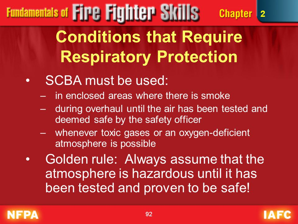 92 Conditions that Require Respiratory Protection SCBA must be used: –in enclosed areas where there is smoke –during overhaul until the air has been t