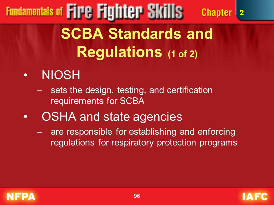 96 SCBA Standards and Regulations (1 of 2) NIOSH –sets the design, testing, and certification requirements for SCBA OSHA and state agencies –are respo