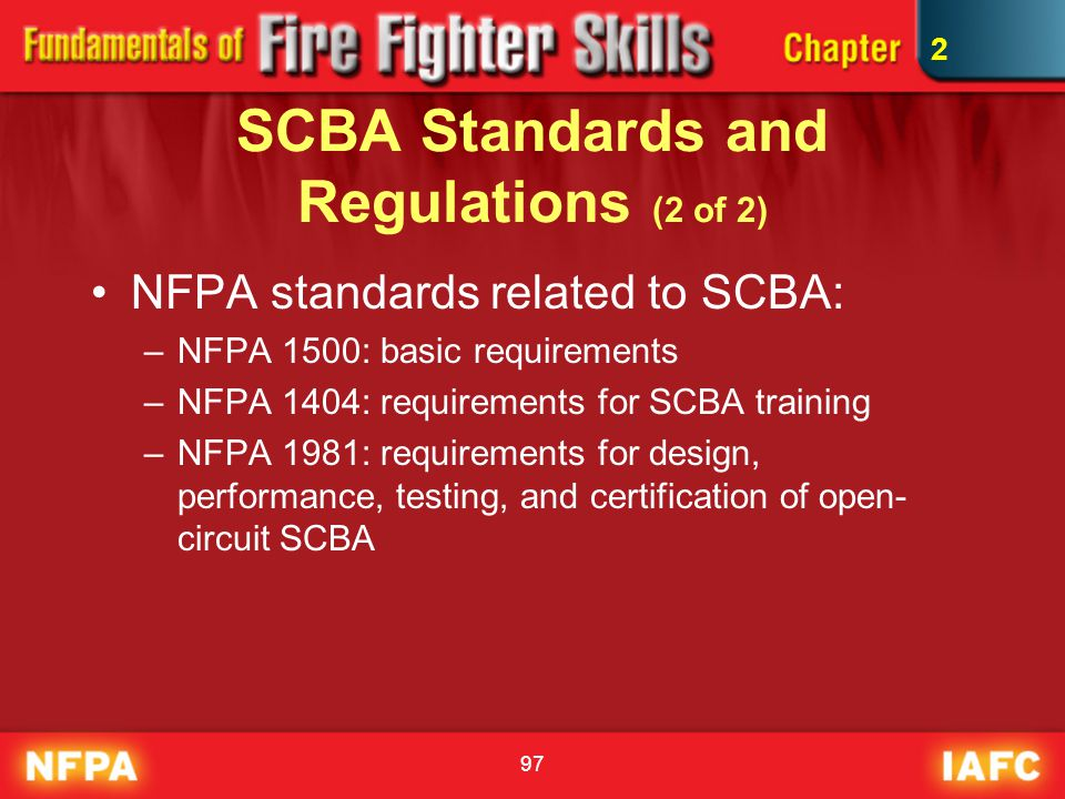 97 SCBA Standards and Regulations (2 of 2) NFPA standards related to SCBA: –NFPA 1500: basic requirements –NFPA 1404: requirements for SCBA training –
