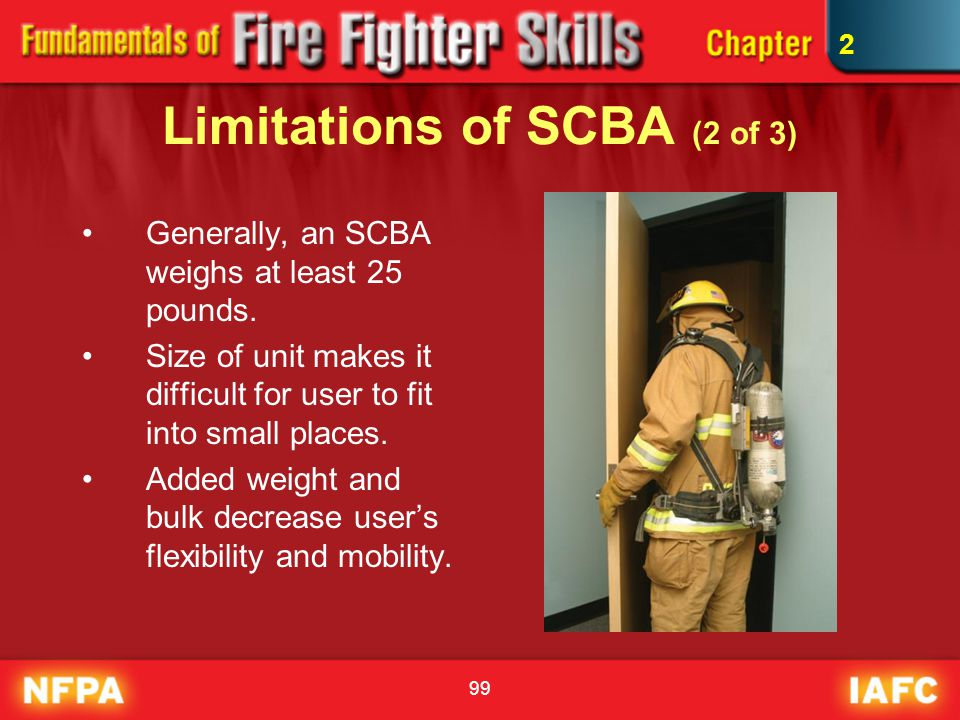 99 Limitations of SCBA (2 of 3) Generally, an SCBA weighs at least 25 pounds. Size of unit makes it difficult for user to fit into small places. Added