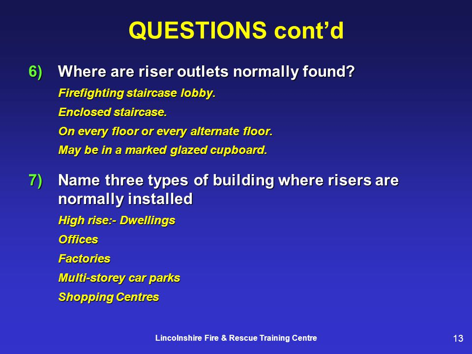 13 Lincolnshire Fire & Rescue Training Centre 6)Where are riser outlets normally found? Firefighting staircase lobby. Enclosed staircase. On every flo