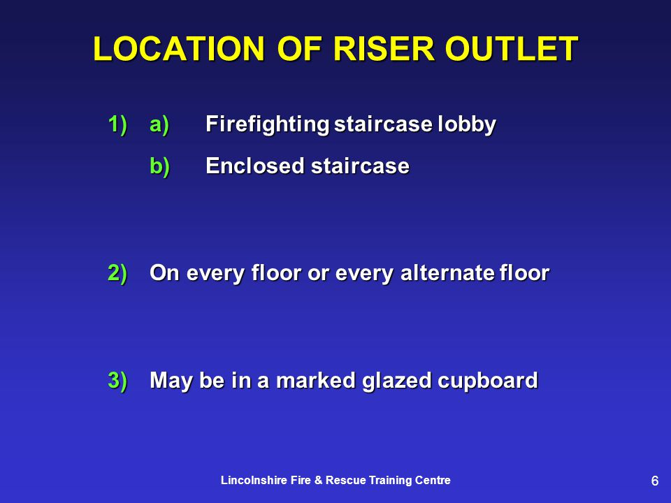 6 Lincolnshire Fire & Rescue Training Centre LOCATION OF RISER OUTLET 1)a)Firefighting staircase lobby b)Enclosed staircase 2)On every floor or every alternate floor 3)May be in a marked glazed cupboard