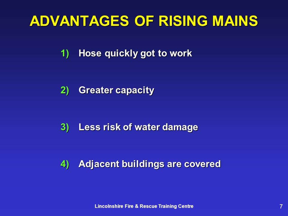 7 Lincolnshire Fire & Rescue Training Centre ADVANTAGES OF RISING MAINS 1)Hose quickly got to work 2)Greater capacity 3)Less risk of water damage 4)Adjacent buildings are covered