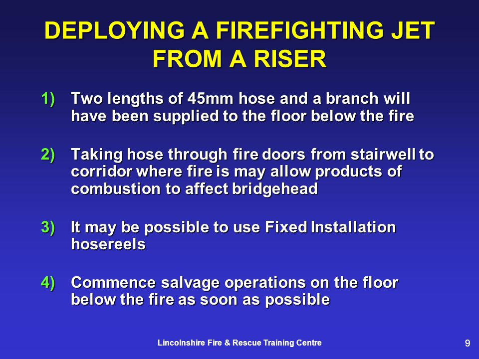 9 Lincolnshire Fire & Rescue Training Centre DEPLOYING A FIREFIGHTING JET FROM A RISER 1)Two lengths of 45mm hose and a branch will have been supplied to the floor below the fire 2)Taking hose through fire doors from stairwell to corridor where fire is may allow products of combustion to affect bridgehead 3) It may be possible to use Fixed Installation hosereels 4)Commence salvage operations on the floor below the fire as soon as possible