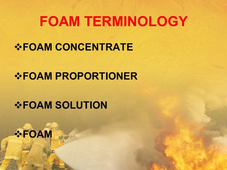 FOAM TERMINOLOGY  FOAM CONCENTRATE  FOAM PROPORTIONER  FOAM SOLUTION  FOAM
