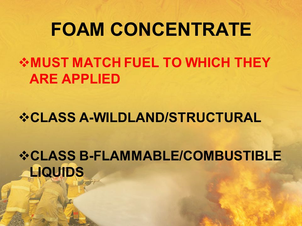 FOAM CONCENTRATE  MUST MATCH FUEL TO WHICH THEY ARE APPLIED  CLASS A-WILDLAND/STRUCTURAL  CLASS B-FLAMMABLE/COMBUSTIBLE LIQUIDS