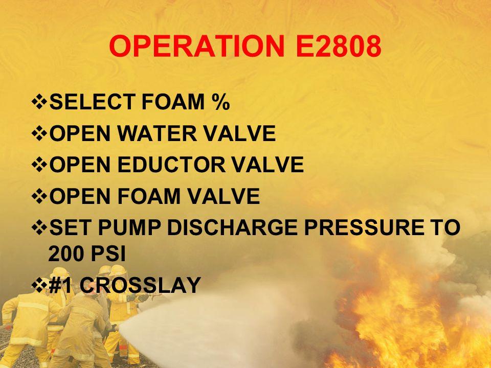 OPERATION E2808  SELECT FOAM %  OPEN WATER VALVE  OPEN EDUCTOR VALVE  OPEN FOAM VALVE  SET PUMP DISCHARGE PRESSURE TO 200 PSI  #1 CROSSLAY