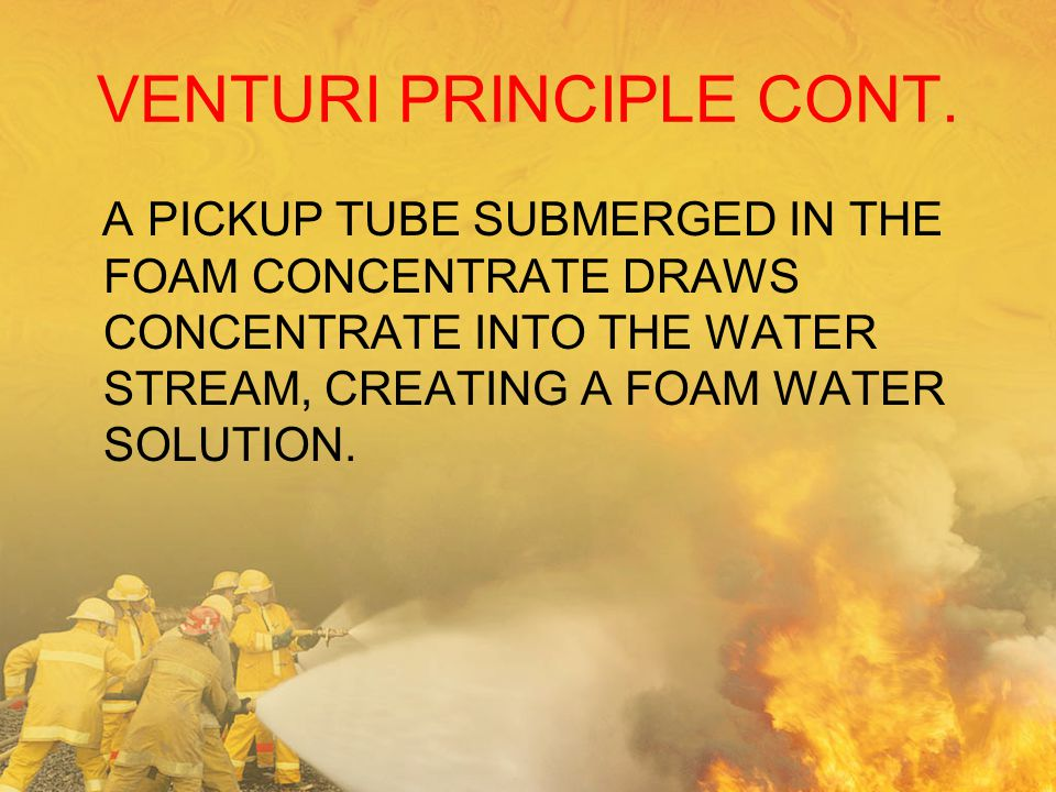 VENTURI PRINCIPLE CONT. A PICKUP TUBE SUBMERGED IN THE FOAM CONCENTRATE DRAWS CONCENTRATE INTO THE WATER STREAM, CREATING A FOAM WATER SOLUTION.