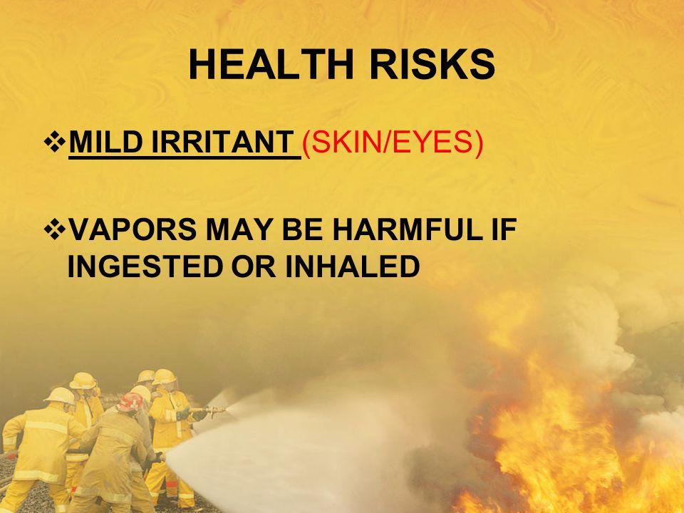 HEALTH RISKS  MILD IRRITANT (SKIN/EYES)  VAPORS MAY BE HARMFUL IF INGESTED OR INHALED