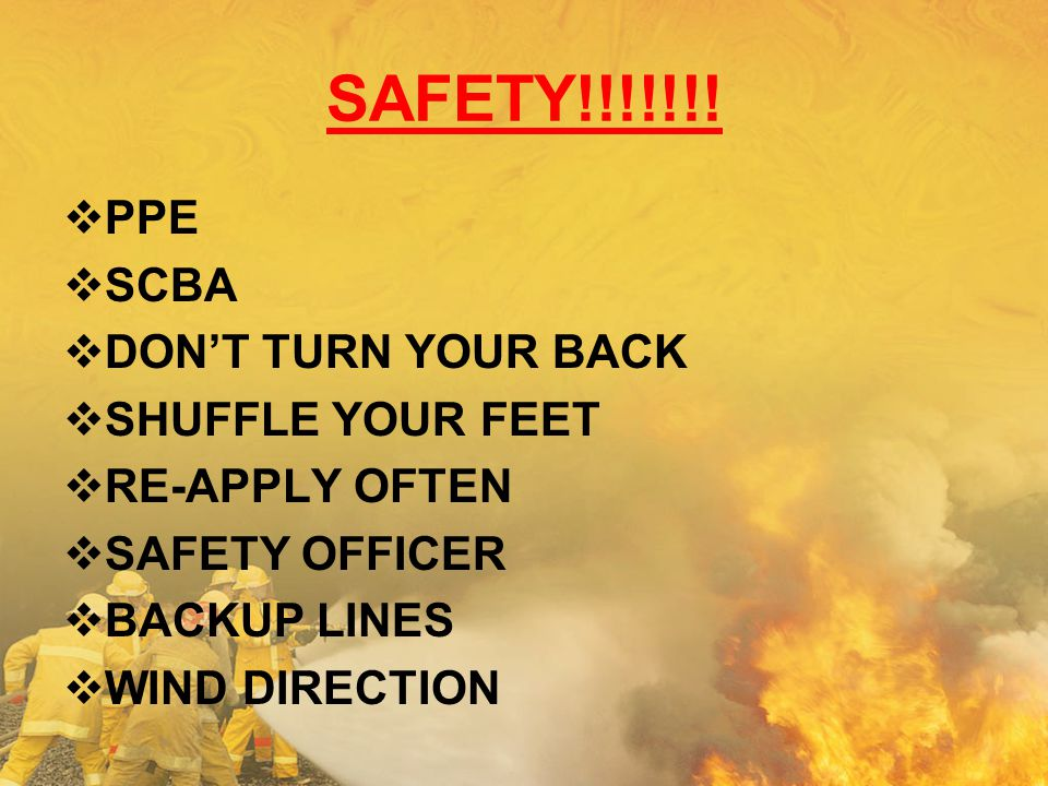 SAFETY!!!!!!!  PPE  SCBA  DON'T TURN YOUR BACK  SHUFFLE YOUR FEET  RE-APPLY OFTEN  SAFETY OFFICER  BACKUP LINES  WIND DIRECTION