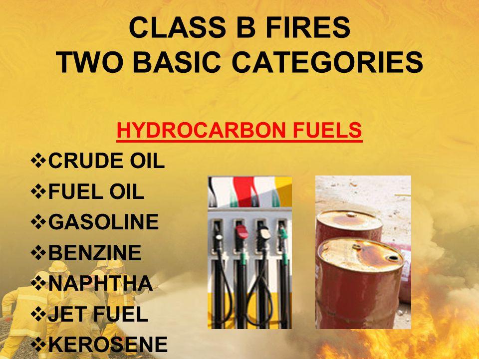 CLASS B FIRES TWO BASIC CATEGORIES HYDROCARBON FUELS  CRUDE OIL  FUEL OIL  GASOLINE  BENZINE  NAPHTHA  JET FUEL  KEROSENE