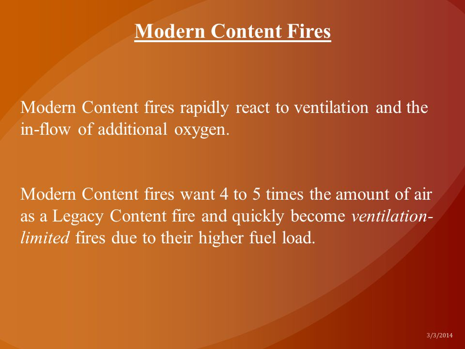 3/3/2014 Modern Content fires rapidly react to ventilation and the in-flow of additional oxygen. Modern Content fires want 4 to 5 times the amount of