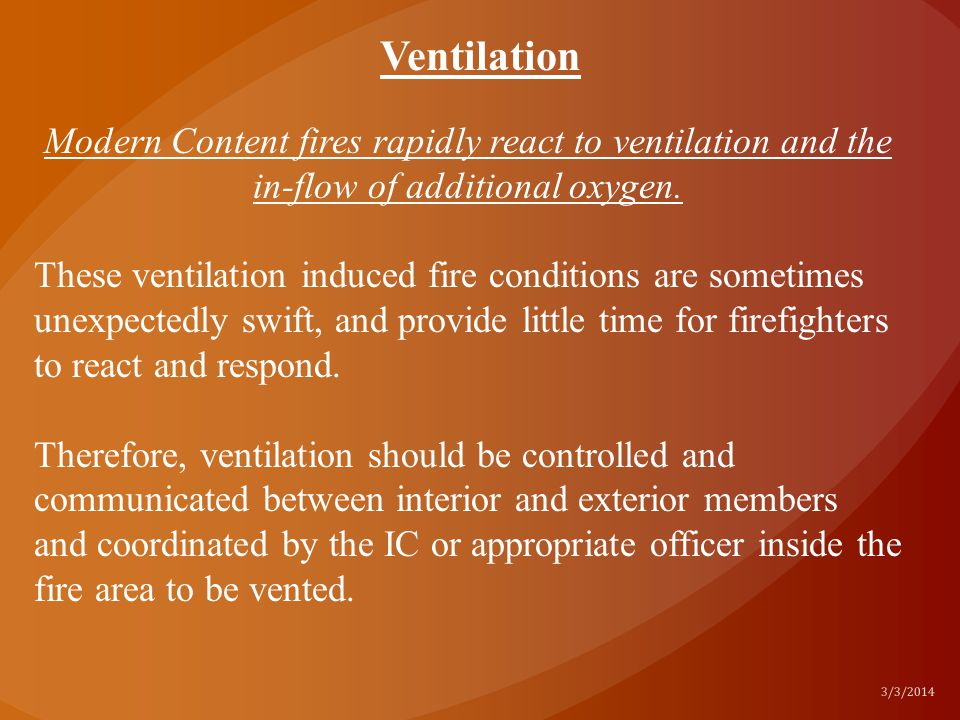 Modern Content fires rapidly react to ventilation and the in-flow of additional oxygen. These ventilation induced fire conditions are sometimes unexpe