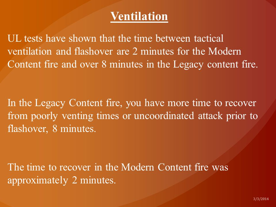 UL tests have shown that the time between tactical ventilation and flashover are 2 minutes for the Modern Content fire and over 8 minutes in the Legac