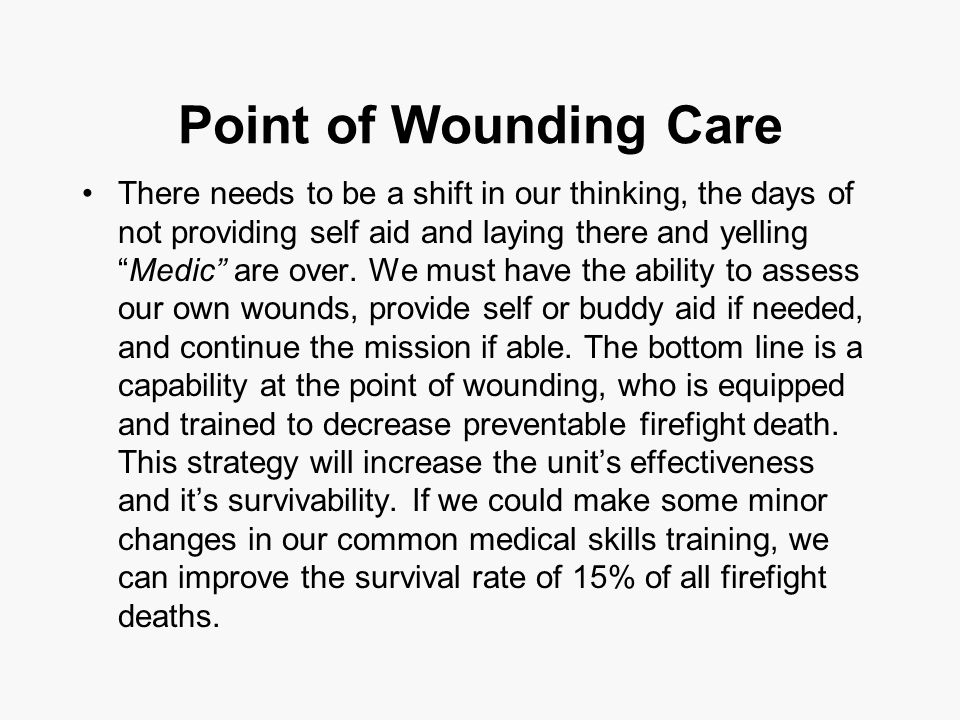 Point of Wounding Care There needs to be a shift in our thinking, the days of not providing self aid and laying there and yelling Medic are over.