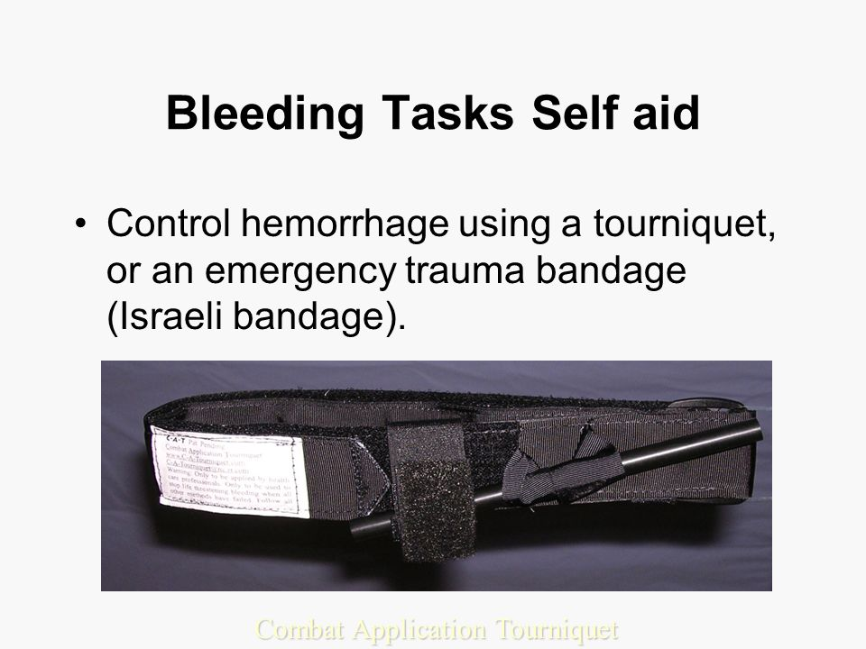 Bleeding Tasks Self aid Control hemorrhage using a tourniquet, or an emergency trauma bandage (Israeli bandage).