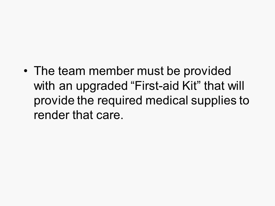 The team member must be provided with an upgraded First-aid Kit that will provide the required medical supplies to render that care.
