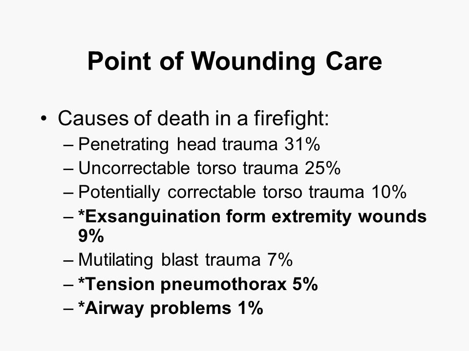 Point of Wounding Care Causes of death in a firefight: –Penetrating head trauma 31% –Uncorrectable torso trauma 25% –Potentially correctable torso trauma 10% –*Exsanguination form extremity wounds 9% –Mutilating blast trauma 7% –*Tension pneumothorax 5% –*Airway problems 1%