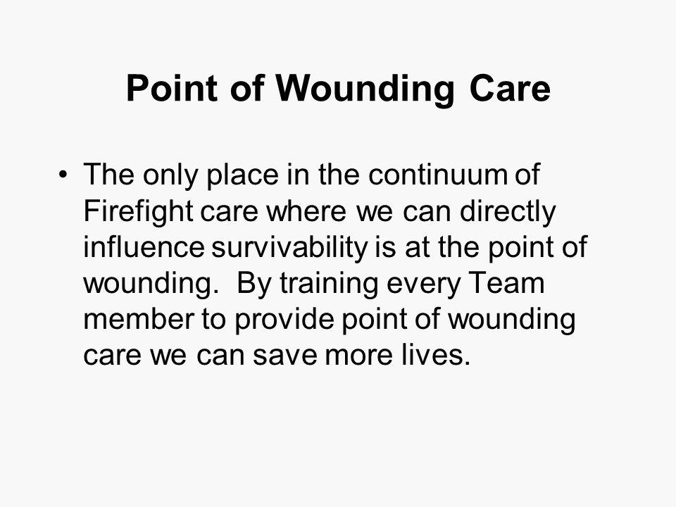 Point of Wounding Care The only place in the continuum of Firefight care where we can directly influence survivability is at the point of wounding.