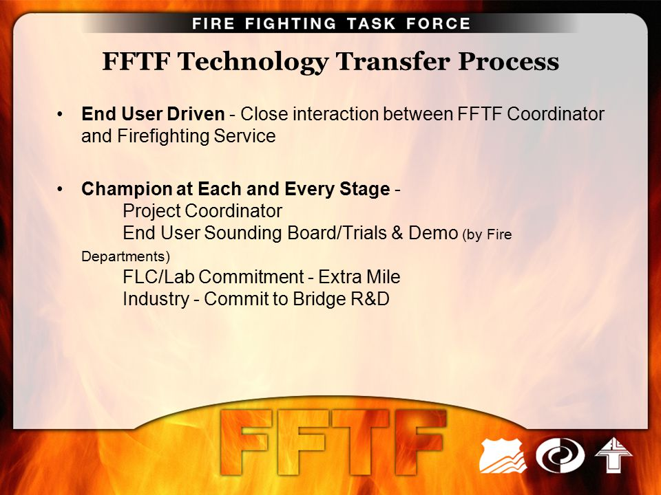 FFTF Technology Transfer Process End User Driven - Close interaction between FFTF Coordinator and Firefighting Service Champion at Each and Every Stag