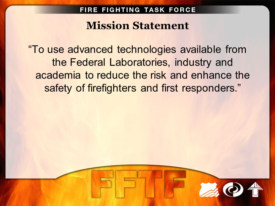 "Mission Statement ""To use advanced technologies available from the Federal Laboratories, industry and academia to reduce the risk and enhance the safe"