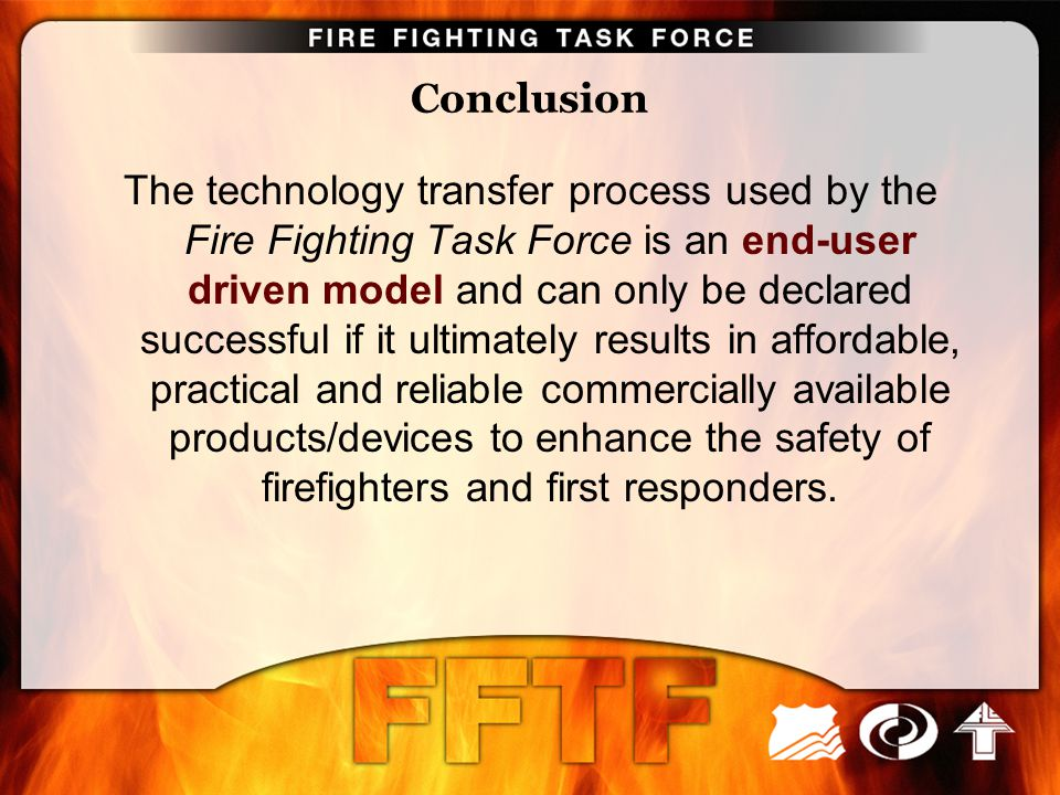 Conclusion The technology transfer process used by the Fire Fighting Task Force is an end-user driven model and can only be declared successful if it