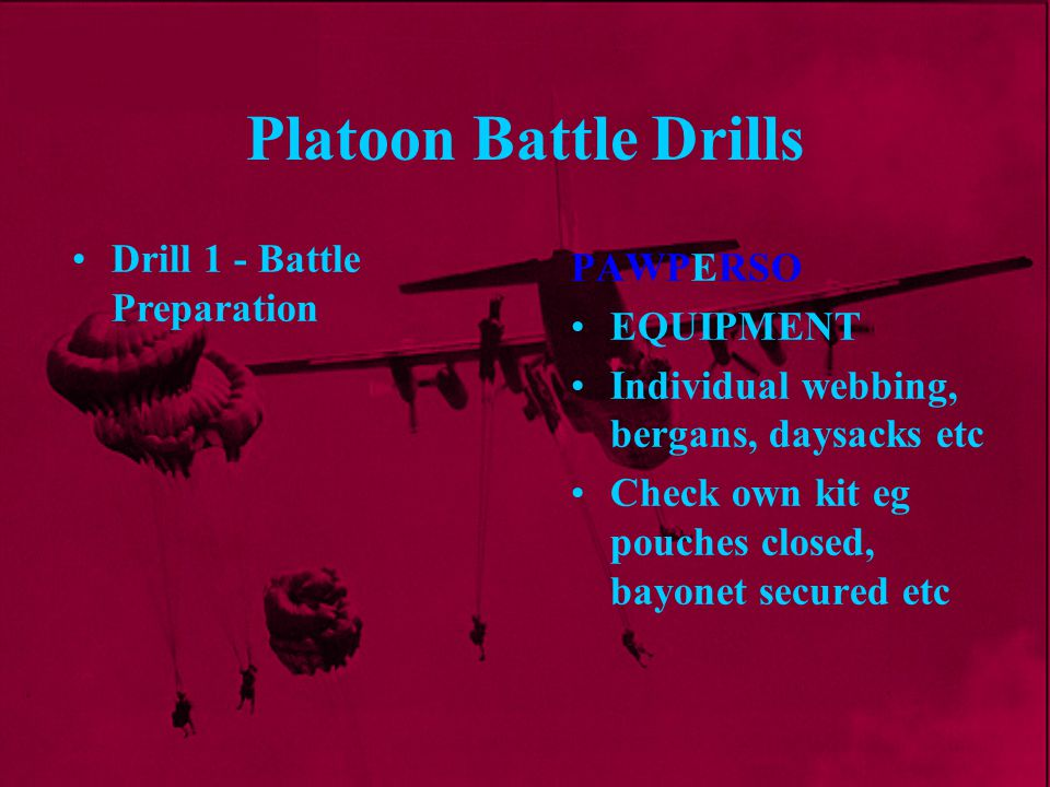Platoon Battle Drills PAWPERSO EQUIPMENT Individual webbing, bergans, daysacks etc Check own kit eg pouches closed, bayonet secured etc Drill 1 - Batt