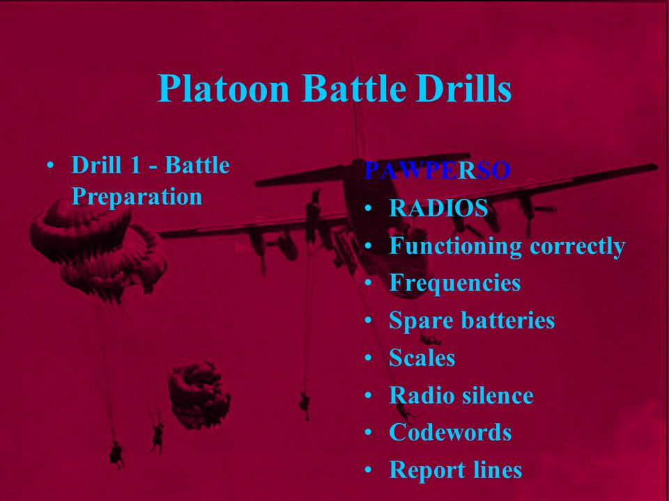 Platoon Battle Drills PAWPERSO RADIOS Functioning correctly Frequencies Spare batteries Scales Radio silence Codewords Report lines Drill 1 - Battle P