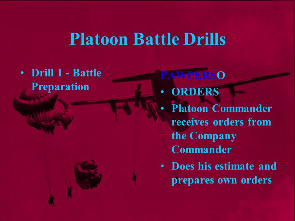 Platoon Battle Drills PAWPERSO ORDERS Platoon Commander receives orders from the Company Commander Does his estimate and prepares own orders Drill 1 -