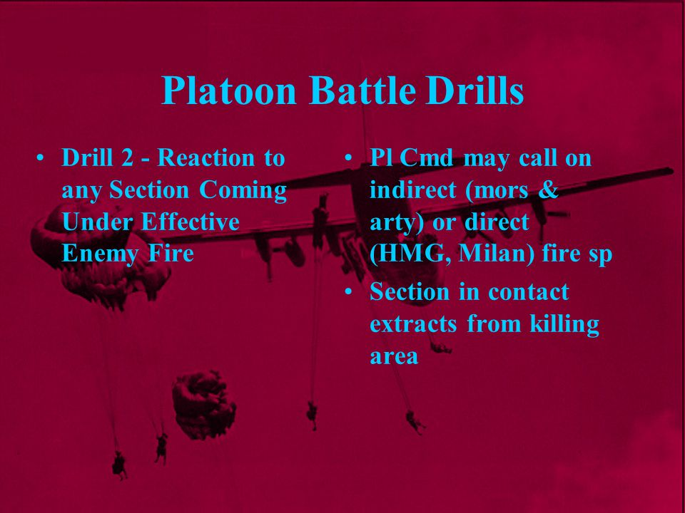 Platoon Battle Drills Pl Cmd may call on indirect (mors & arty) or direct (HMG, Milan) fire sp Section in contact extracts from killing area Drill 2 -