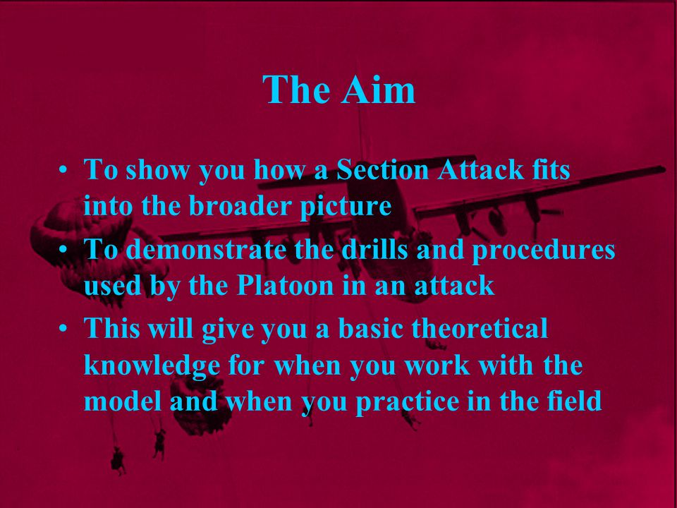 The Aim To show you how a Section Attack fits into the broader picture To demonstrate the drills and procedures used by the Platoon in an attack This