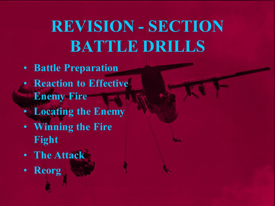 REVISION - SECTION BATTLE DRILLS Battle Preparation Reaction to Effective Enemy Fire Locating the Enemy Winning the Fire Fight The Attack Reorg