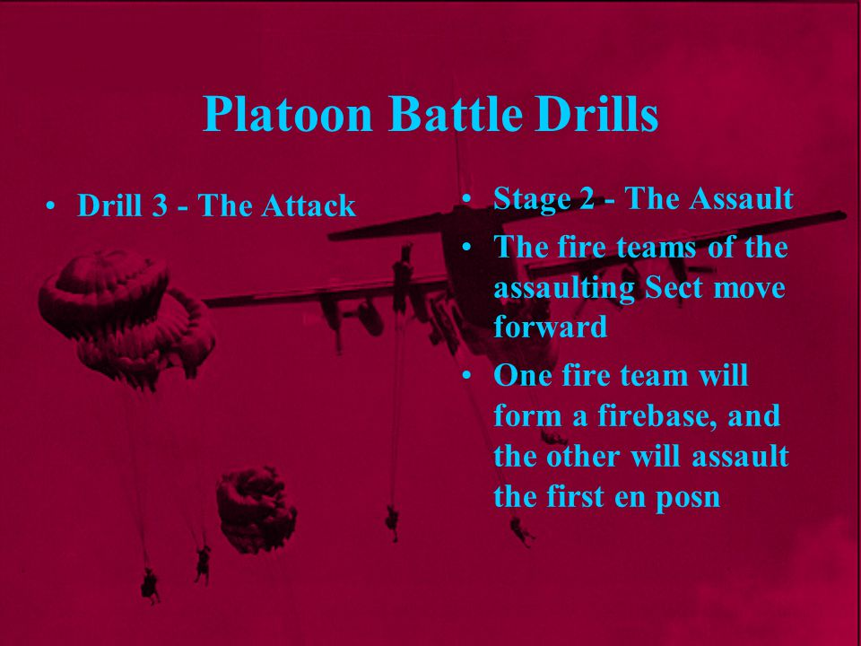 Platoon Battle Drills Stage 2 - The Assault The fire teams of the assaulting Sect move forward One fire team will form a firebase, and the other will