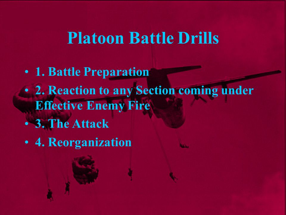 Platoon Battle Drills 1. Battle Preparation 2. Reaction to any Section coming under Effective Enemy Fire 3. The Attack 4. Reorganization