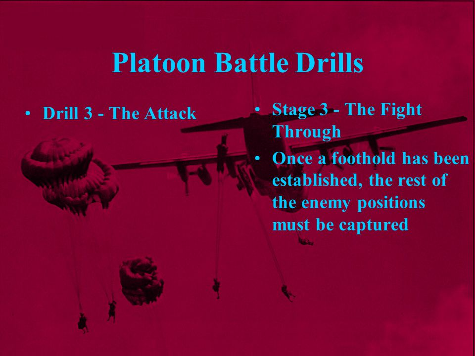 Platoon Battle Drills Stage 3 - The Fight Through Once a foothold has been established, the rest of the enemy positions must be captured Drill 3 - The