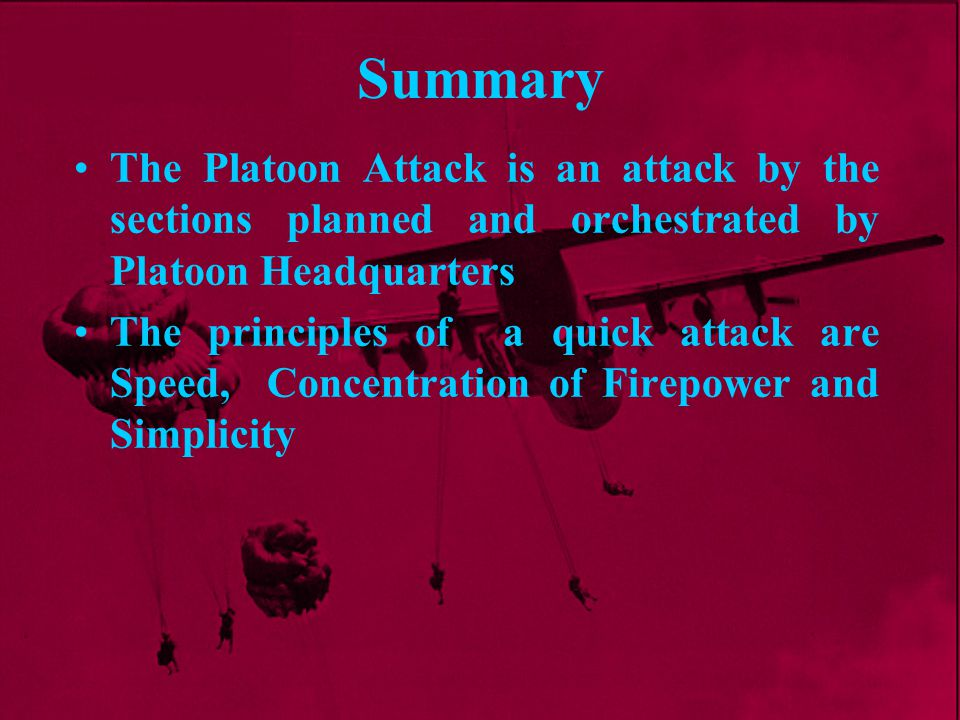 Summary The Platoon Attack is an attack by the sections planned and orchestrated by Platoon Headquarters The principles of a quick attack are Speed, C