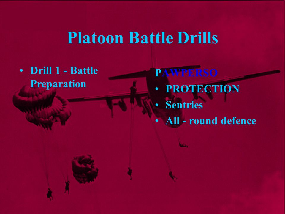 Platoon Battle Drills Pl Comd makes an estimate and decides on his plan Pl Sgt calls in rear two Sect Cmds Pl Comd sends runner to Pl Sgt with Warning Order (Wng O) Drill 2 - Reaction to any Section coming under Effective Enemy Fire