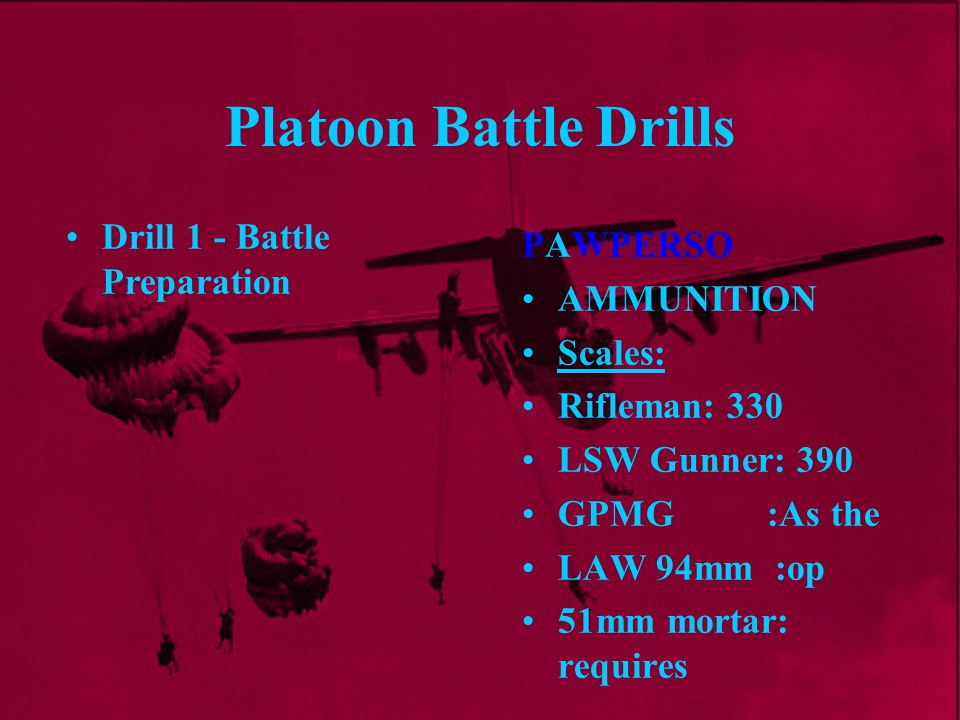 Platoon Battle Drills PAWPERSO AMMUNITION Scales: Rifleman: 330 LSW Gunner: 390 GPMG :As the LAW 94mm :op 51mm mortar: requires Drill 1 - Battle Prepa