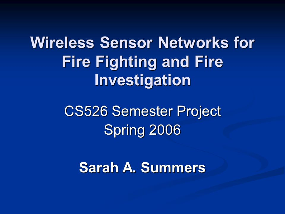 Wireless Sensor Networks for Fire Fighting and Fire Investigation CS526 Semester Project Spring 2006 Sarah A.