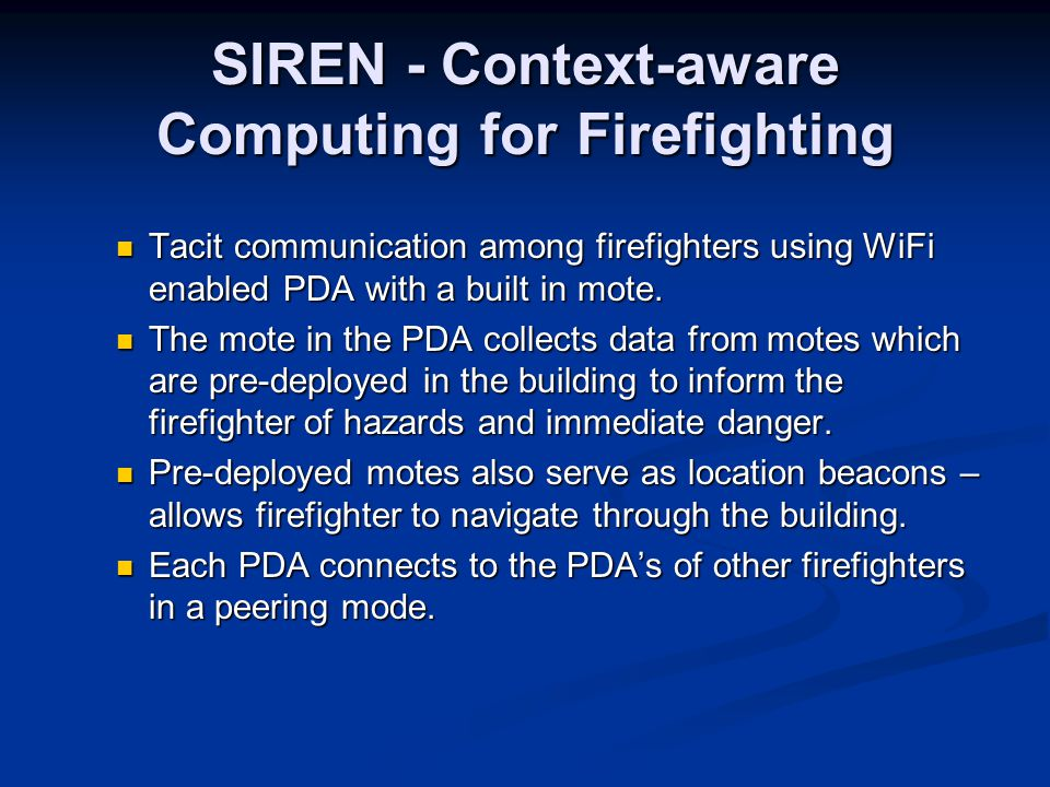 SIREN - Context-aware Computing for Firefighting Tacit communication among firefighters using WiFi enabled PDA with a built in mote.