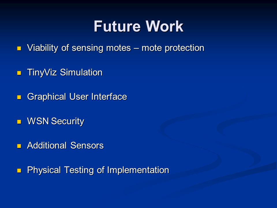 Future Work Viability of sensing motes – mote protection Viability of sensing motes – mote protection TinyViz Simulation TinyViz Simulation Graphical User Interface Graphical User Interface WSN Security WSN Security Additional Sensors Additional Sensors Physical Testing of Implementation Physical Testing of Implementation