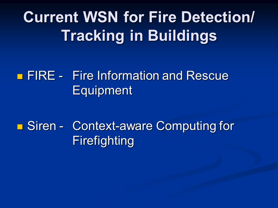 Current WSN for Fire Detection/ Tracking in Buildings FIRE -Fire Information and Rescue Equipment FIRE -Fire Information and Rescue Equipment Siren -Context-aware Computing for Firefighting Siren -Context-aware Computing for Firefighting