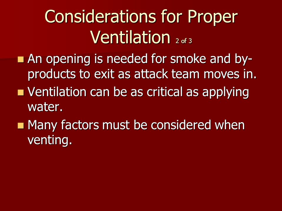 Considerations for Proper Ventilation 2 of 3 An opening is needed for smoke and by- products to exit as attack team moves in.