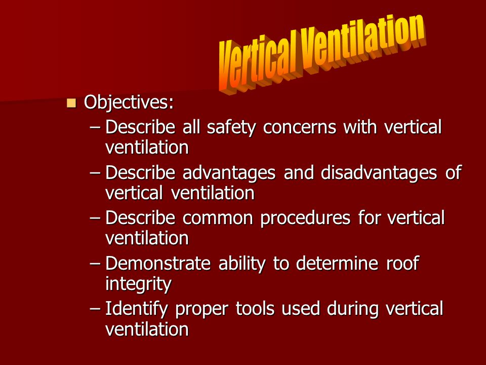 Objectives: Objectives: –Describe all safety concerns with vertical ventilation –Describe advantages and disadvantages of vertical ventilation –Describe common procedures for vertical ventilation –Demonstrate ability to determine roof integrity –Identify proper tools used during vertical ventilation