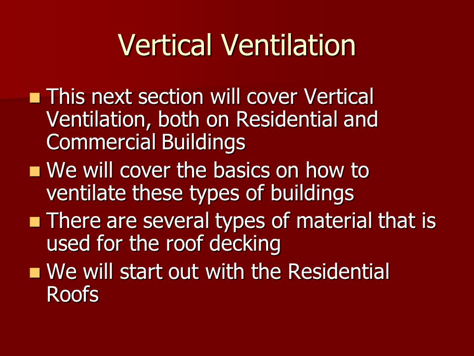 Vertical Ventilation This next section will cover Vertical Ventilation, both on Residential and Commercial Buildings This next section will cover Vertical Ventilation, both on Residential and Commercial Buildings We will cover the basics on how to ventilate these types of buildings We will cover the basics on how to ventilate these types of buildings There are several types of material that is used for the roof decking There are several types of material that is used for the roof decking We will start out with the Residential Roofs We will start out with the Residential Roofs